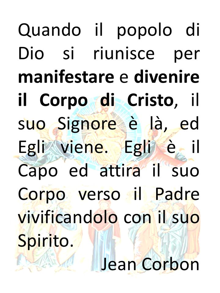 Quando il popolo di Dio si riunisce per manifestare e divenire il Corpo di Cristo, il suo Signore è là, ed Egli viene.