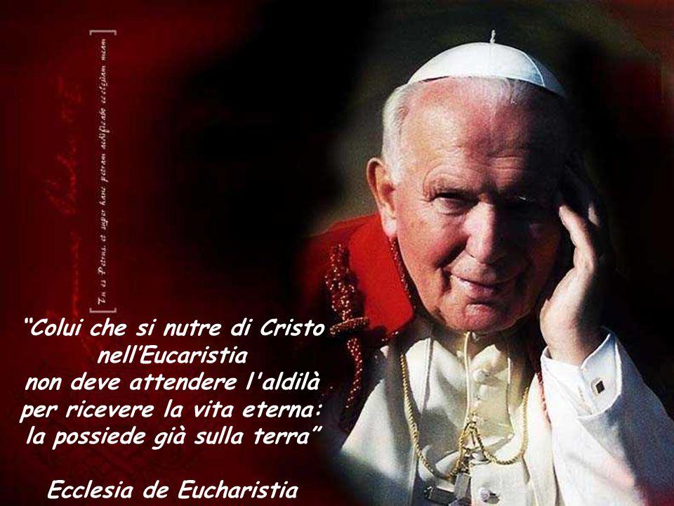 """""""Colui che si nutre di Cristo nell'Eucaristia non deve attendere l'aldilà per ricevere la vita eterna: la possiede già sulla terra"""" Ecclesia de Euchar"""