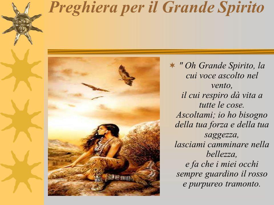 Preghiera per il Grande Spirito  Oh Grande Spirito, la cui voce ascolto nel vento, il cui respiro dà vita a tutte le cose.