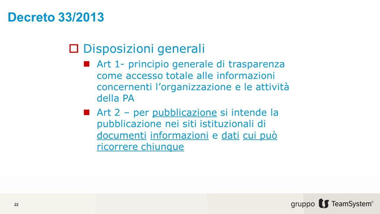 Decreto 33/2013 22  Disposizioni generali Art 1- principio generale di trasparenza come accesso totale alle informazioni concernenti l'organizzazione e le attività della PA Art 2 – per pubblicazione si intende la pubblicazione nei siti istituzionali di documenti informazioni e dati cui può ricorrere chiunque