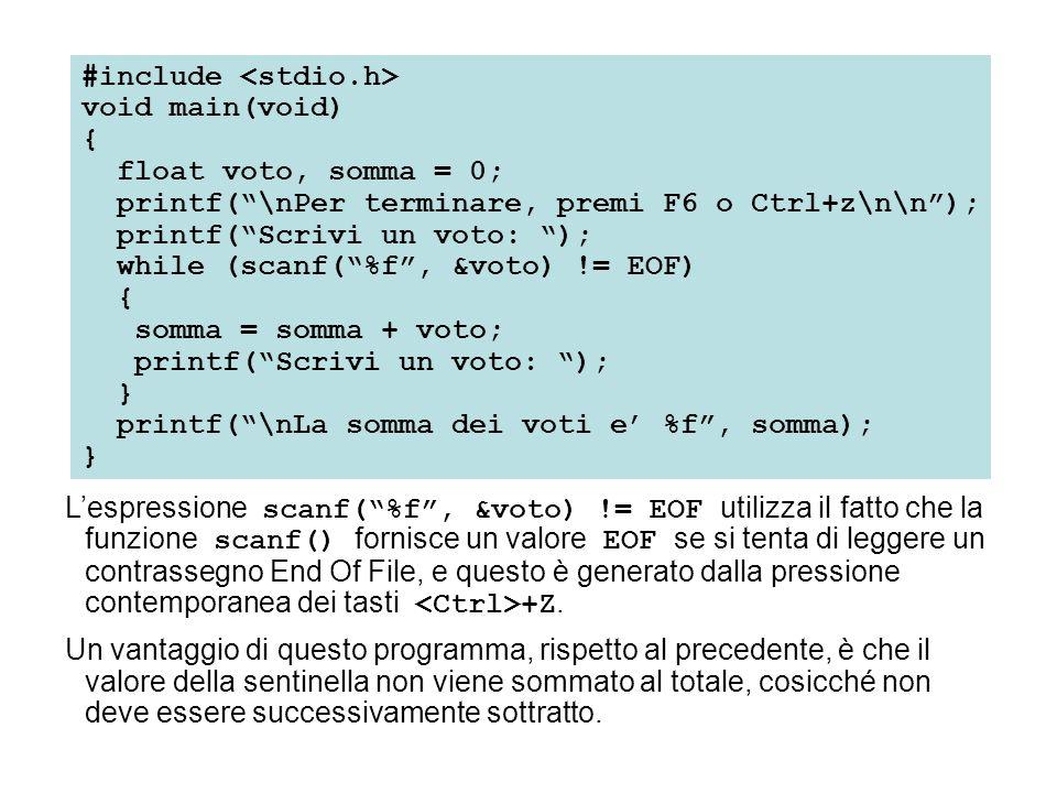 #include void main(void) { float voto, somma = 0; printf( \nPer terminare, premi F6 o Ctrl+z\n\n ); printf( Scrivi un voto: ); while (scanf( %f , &voto) != EOF) { somma = somma + voto; printf( Scrivi un voto: ); } printf( \nLa somma dei voti e' %f , somma); } L'espressione scanf( %f , &voto) != EOF utilizza il fatto che la funzione scanf() fornisce un valore EOF se si tenta di leggere un contrassegno End Of File, e questo è generato dalla pressione contemporanea dei tasti +Z.