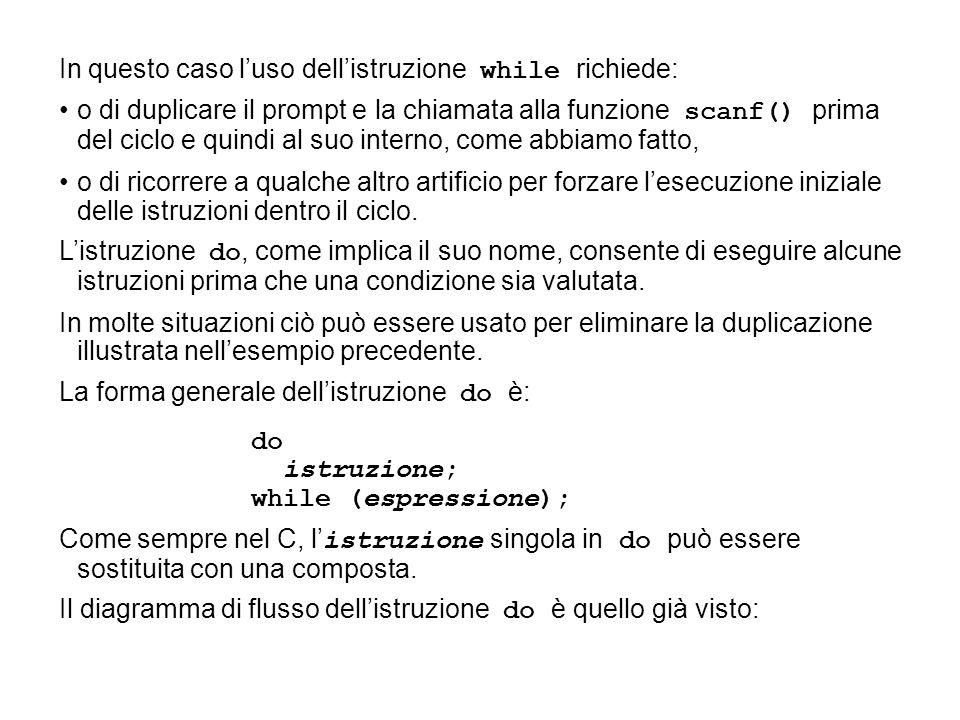In questo caso l'uso dell'istruzione while richiede: o di duplicare il prompt e la chiamata alla funzione scanf() prima del ciclo e quindi al suo inte