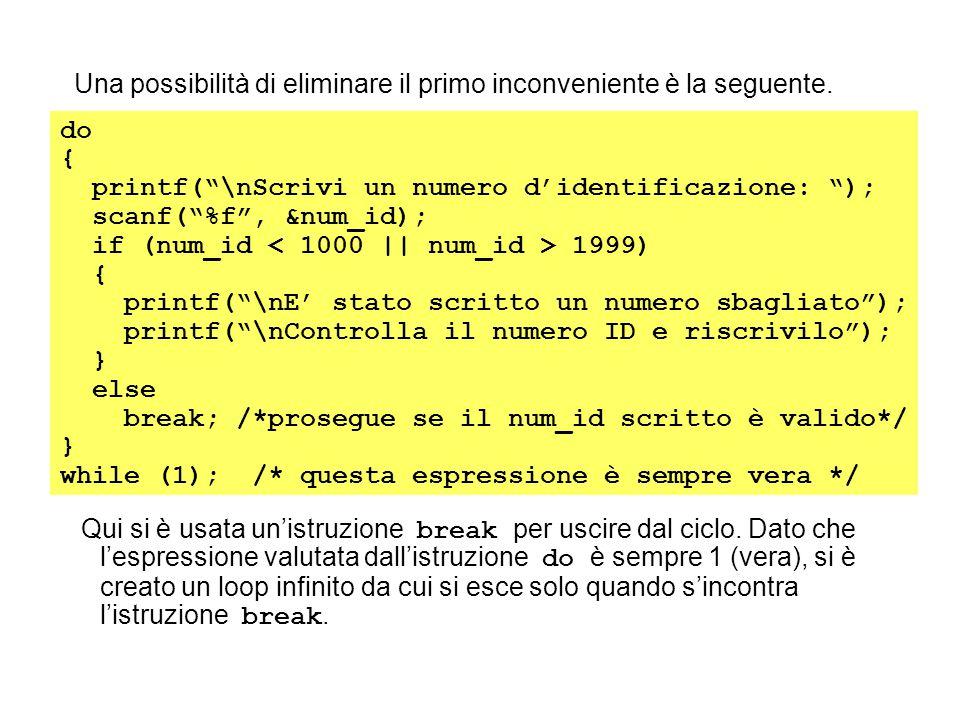 """Una possibilità di eliminare il primo inconveniente è la seguente. do { printf(""""\nScrivi un numero d'identificazione: """"); scanf(""""%f"""", &num_id); if (nu"""