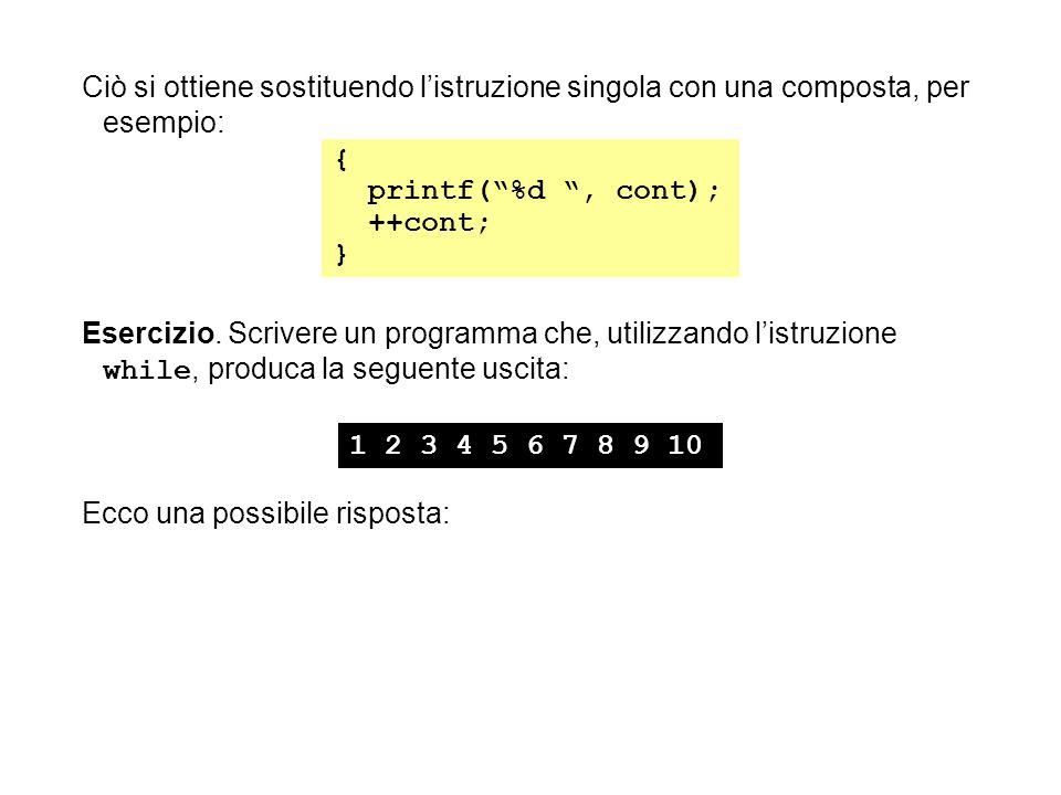 """Ciò si ottiene sostituendo l'istruzione singola con una composta, per esempio: { printf(""""%d """", cont); ++cont; } Esercizio. Scrivere un programma che,"""