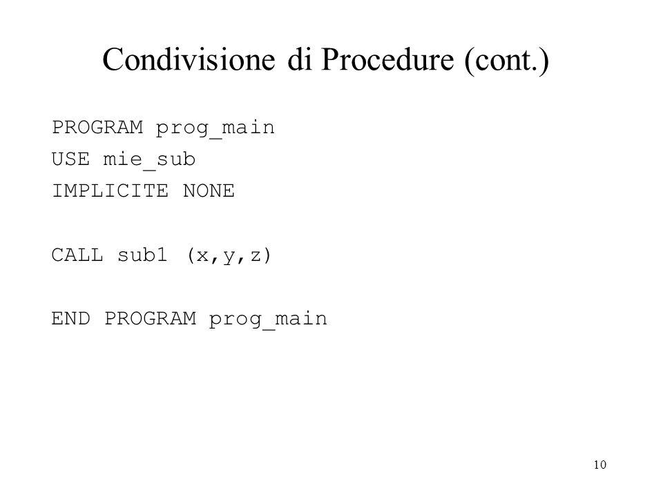 10 Condivisione di Procedure (cont.) PROGRAM prog_main USE mie_sub IMPLICITE NONE CALL sub1 (x,y,z) END PROGRAM prog_main