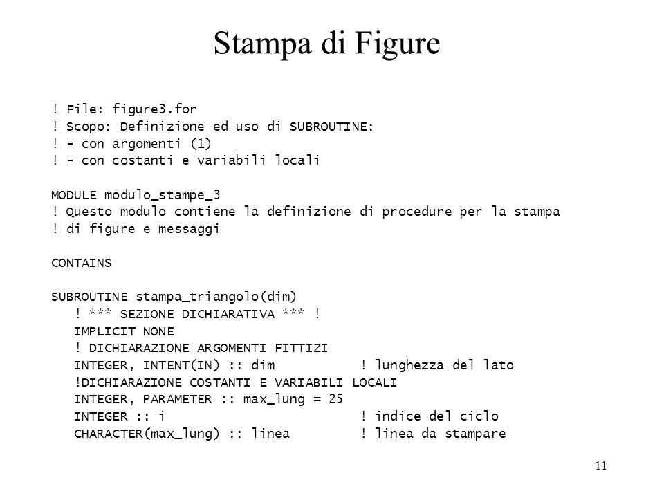 11 Stampa di Figure ! File: figure3.for ! Scopo: Definizione ed uso di SUBROUTINE: ! - con argomenti (1) ! - con costanti e variabili locali MODULE mo