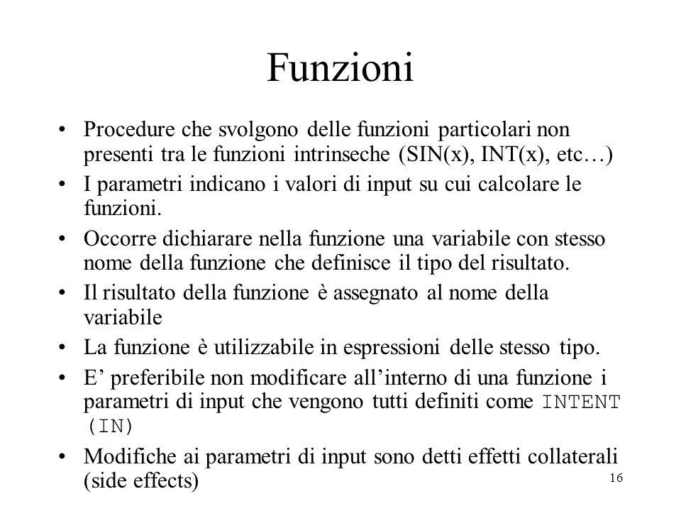 16 Funzioni Procedure che svolgono delle funzioni particolari non presenti tra le funzioni intrinseche (SIN(x), INT(x), etc…) I parametri indicano i v