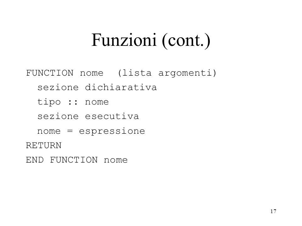 17 Funzioni (cont.) FUNCTION nome (lista argomenti) sezione dichiarativa tipo :: nome sezione esecutiva nome = espressione RETURN END FUNCTION nome