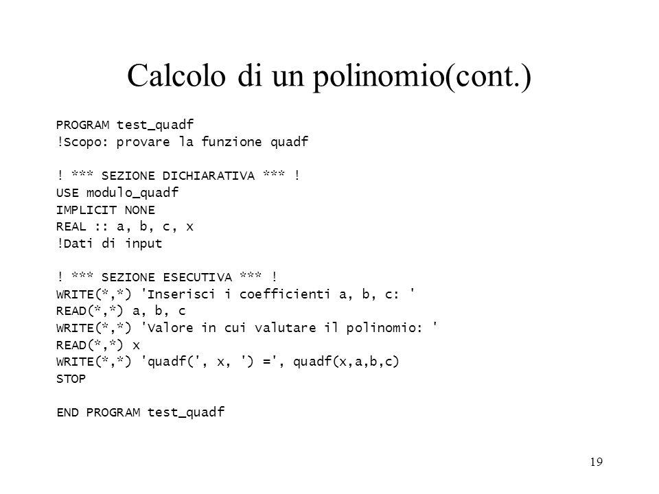 19 Calcolo di un polinomio(cont.) PROGRAM test_quadf !Scopo: provare la funzione quadf ! *** SEZIONE DICHIARATIVA *** ! USE modulo_quadf IMPLICIT NONE