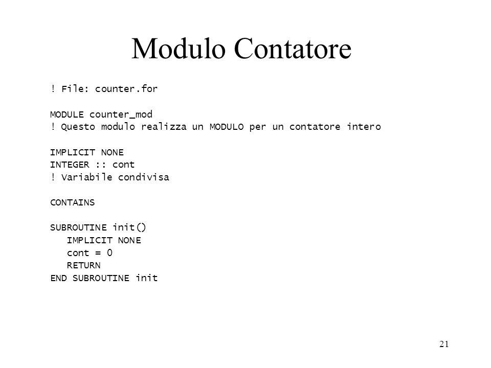 21 Modulo Contatore ! File: counter.for MODULE counter_mod ! Questo modulo realizza un MODULO per un contatore intero IMPLICIT NONE INTEGER :: cont !