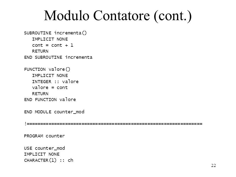 22 Modulo Contatore (cont.) SUBROUTINE incrementa() IMPLICIT NONE cont = cont + 1 RETURN END SUBROUTINE incrementa FUNCTION valore() IMPLICIT NONE INT