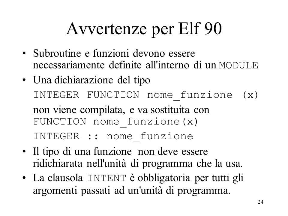 24 Avvertenze per Elf 90 Subroutine e funzioni devono essere necessariamente definite all'interno di un MODULE Una dichiarazione del tipo INTEGER FUNC