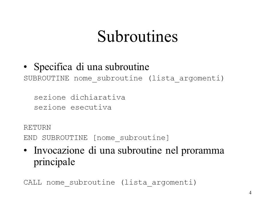 4 Subroutines Specifica di una subroutine SUBROUTINE nome_subroutine (lista_argomenti) sezione dichiarativa sezione esecutiva RETURN END SUBROUTINE [n