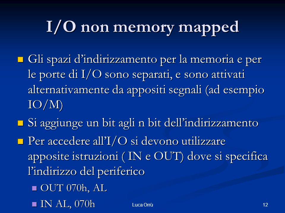I/O non memory mapped Gli spazi d'indirizzamento per la memoria e per le porte di I/O sono separati, e sono attivati alternativamente da appositi segnali (ad esempio IO/M) Gli spazi d'indirizzamento per la memoria e per le porte di I/O sono separati, e sono attivati alternativamente da appositi segnali (ad esempio IO/M) Si aggiunge un bit agli n bit dell'indirizzamento Si aggiunge un bit agli n bit dell'indirizzamento Per accedere all'I/O si devono utilizzare apposite istruzioni ( IN e OUT) dove si specifica l'indirizzo del periferico Per accedere all'I/O si devono utilizzare apposite istruzioni ( IN e OUT) dove si specifica l'indirizzo del periferico OUT 070h, AL OUT 070h, AL IN AL, 070h IN AL, 070h 12Luca Orrù