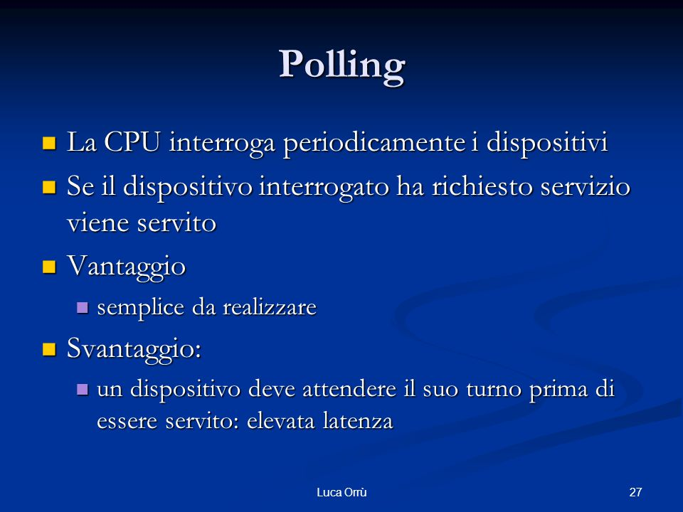 27Luca Orrù Polling La CPU interroga periodicamente i dispositivi La CPU interroga periodicamente i dispositivi Se il dispositivo interrogato ha richi