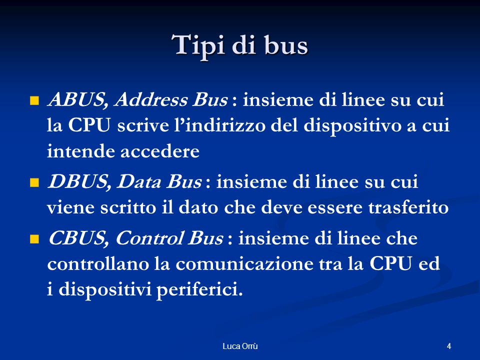 4Luca Orrù Tipi di bus ABUS, Address Bus : insieme di linee su cui la CPU scrive l'indirizzo del dispositivo a cui intende accedere DBUS, Data Bus : insieme di linee su cui viene scritto il dato che deve essere trasferito CBUS, Control Bus : insieme di linee che controllano la comunicazione tra la CPU ed i dispositivi periferici.