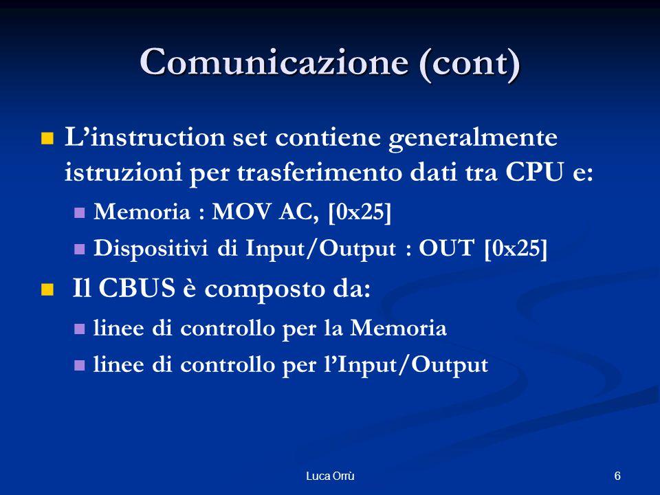 6Luca Orrù Comunicazione (cont) L'instruction set contiene generalmente istruzioni per trasferimento dati tra CPU e: Memoria : MOV AC, [0x25] Dispositivi di Input/Output : OUT [0x25] Il CBUS è composto da: linee di controllo per la Memoria linee di controllo per l'Input/Output