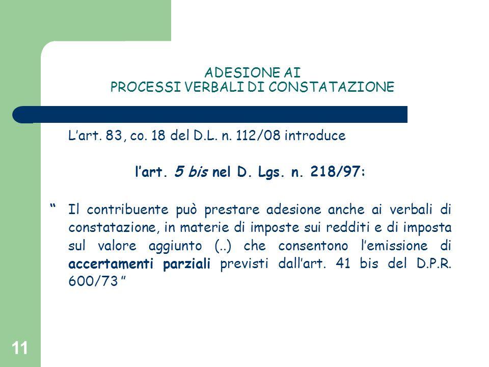 """11 ADESIONE AI PROCESSI VERBALI DI CONSTATAZIONE L'art. 83, co. 18 del D.L. n. 112/08 introduce l'art. 5 bis nel D. Lgs. n. 218/97: """"Il contribuente p"""