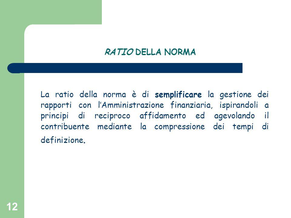12 RATIO DELLA NORMA La ratio della norma è di semplificare la gestione dei rapporti con l'Amministrazione finanziaria, ispirandoli a principi di reci
