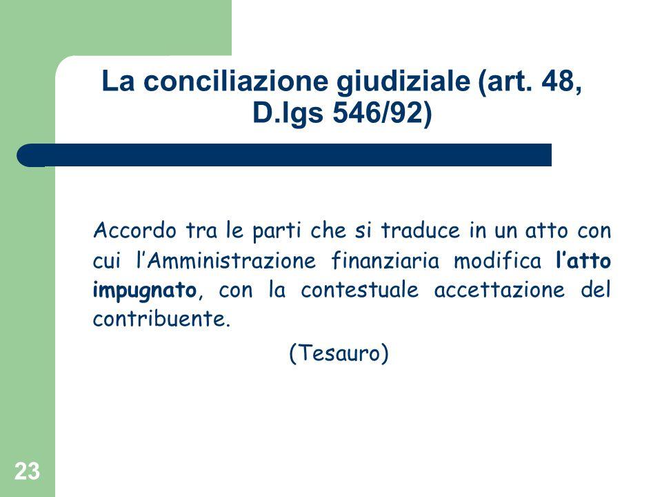 23 La conciliazione giudiziale (art. 48, D.lgs 546/92) Accordo tra le parti che si traduce in un atto con cui l'Amministrazione finanziaria modifica l