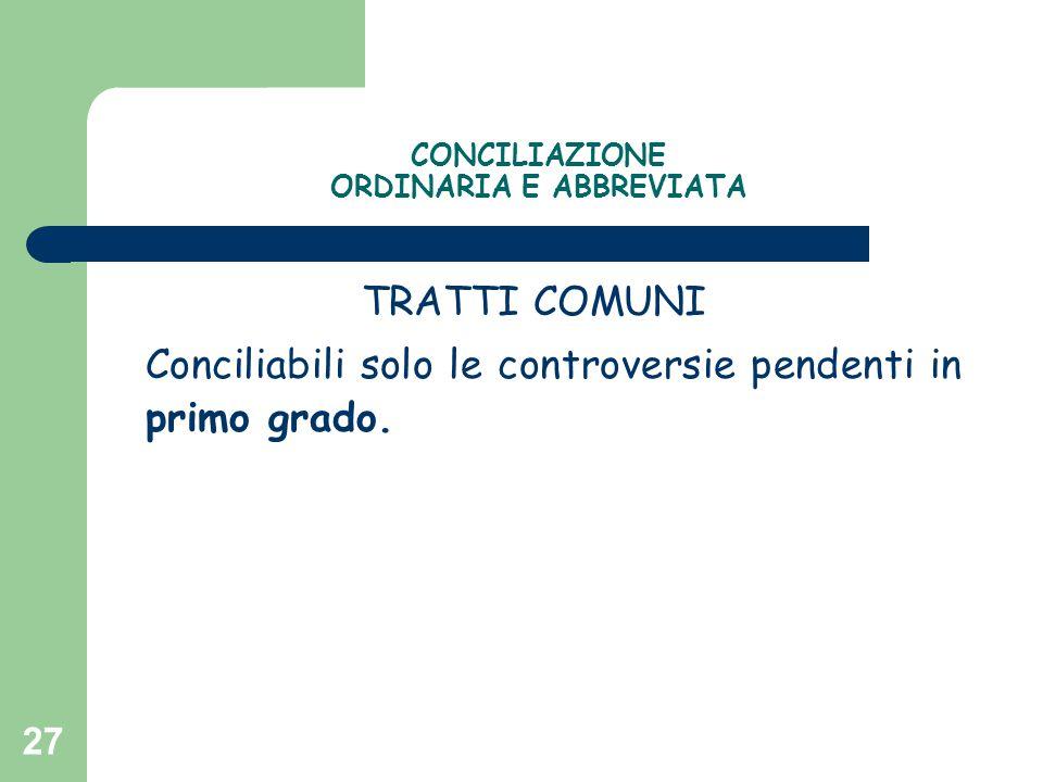 27 CONCILIAZIONE ORDINARIA E ABBREVIATA TRATTI COMUNI Conciliabili solo le controversie pendenti in primo grado.