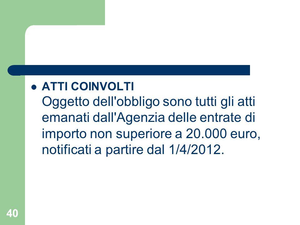 ATTI COINVOLTI Oggetto dell'obbligo sono tutti gli atti emanati dall'Agenzia delle entrate di importo non superiore a 20.000 euro, notificati a partir