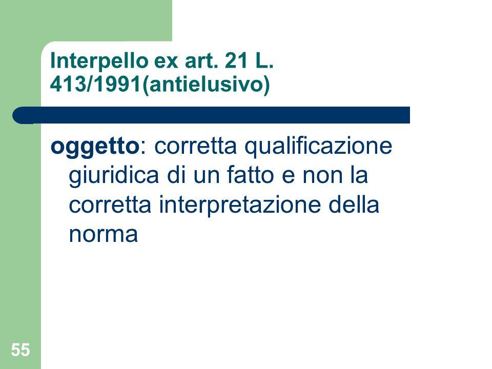 55 Interpello ex art. 21 L. 413/1991(antielusivo) oggetto: corretta qualificazione giuridica di un fatto e non la corretta interpretazione della norma