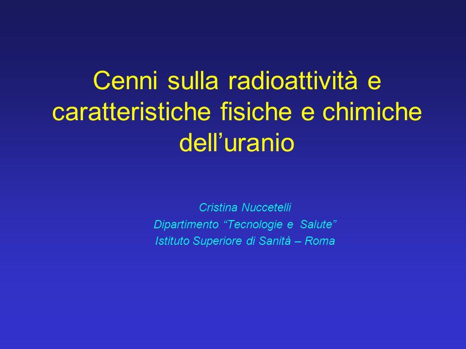 """Cenni sulla radioattività e caratteristiche fisiche e chimiche dell'uranio Cristina Nuccetelli Dipartimento """"Tecnologie e Salute"""" Istituto Superiore d"""