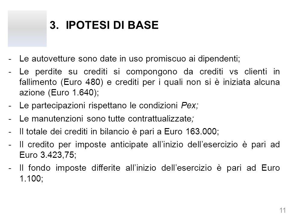 -Le autovetture sono date in uso promiscuo ai dipendenti; -Le perdite su crediti si compongono da crediti vs clienti in fallimento (Euro 480) e crediti per i quali non si è iniziata alcuna azione (Euro 1.640); -Le partecipazioni rispettano le condizioni Pex; -Le manutenzioni sono tutte contrattualizzate; -Il totale dei crediti in bilancio è pari a Euro 163.000; -Il credito per imposte anticipate all'inizio dell'esercizio è pari ad Euro 3.423,75; -Il fondo imposte differite all'inizio dell'esercizio è pari ad Euro 1.100; 11 3.IPOTESI DI BASE