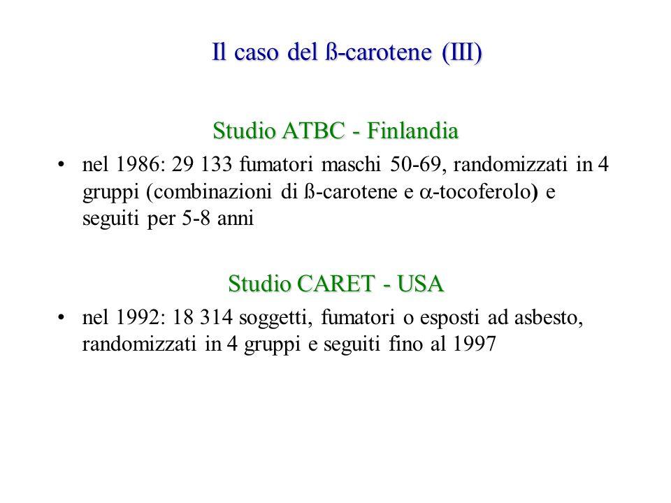 Il caso del ß-carotene (III) Studio ATBC - Finlandia nel 1986: 29 133 fumatori maschi 50-69, randomizzati in 4 gruppi (combinazioni di ß-carotene e  -tocoferolo) e seguiti per 5-8 anni Studio CARET - USA nel 1992: 18 314 soggetti, fumatori o esposti ad asbesto, randomizzati in 4 gruppi e seguiti fino al 1997