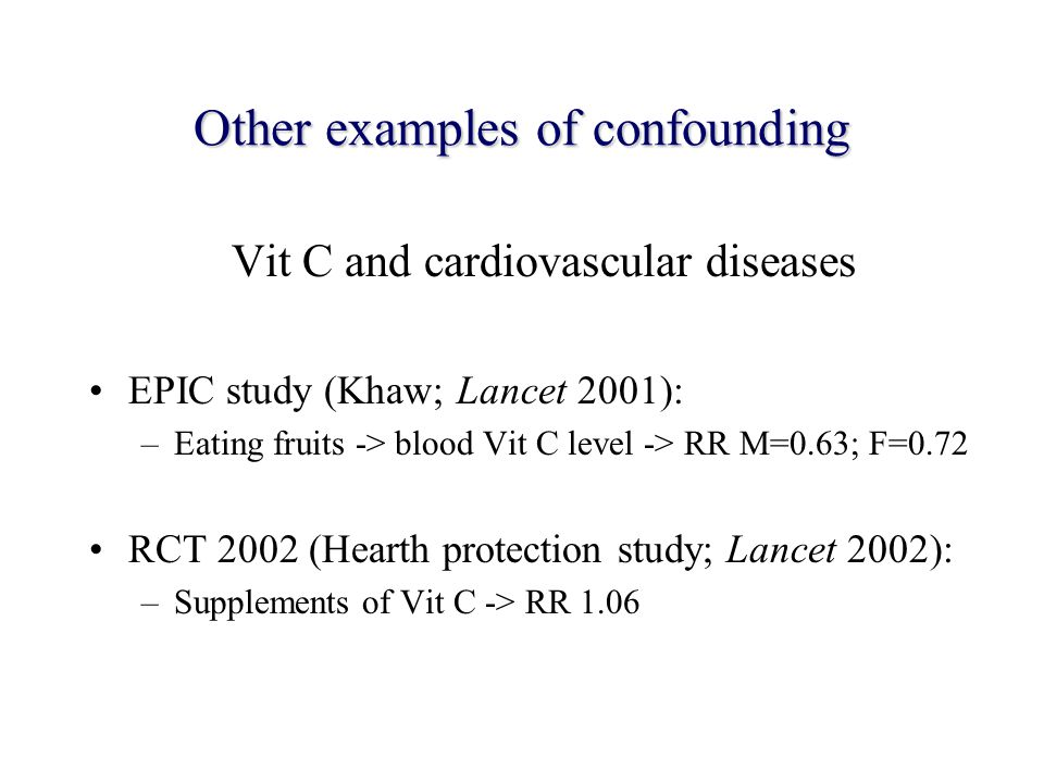 Other examples of confounding Vit C and cardiovascular diseases EPIC study (Khaw; Lancet 2001): –Eating fruits -> blood Vit C level -> RR M=0.63; F=0.72 RCT 2002 (Hearth protection study; Lancet 2002): –Supplements of Vit C -> RR 1.06