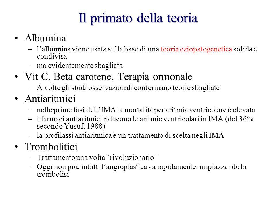 Il primato della teoria Albumina –l'albumina viene usata sulla base di una teoria eziopatogenetica solida e condivisa –ma evidentemente sbagliata Vit C, Beta carotene, Terapia ormonale –A volte gli studi osservazionali confermano teorie sbagliate Antiaritmici –nelle prime fasi dell'IMA la mortalità per aritmia ventricolare è elevata –i farmaci antiaritmici riducono le aritmie ventricolari in IMA (del 36% secondo Yusuf, 1988) –la profilassi antiaritmica è un trattamento di scelta negli IMA Trombolitici –Trattamento una volta rivoluzionario –Oggi non più, infatti l'angioplastica va rapidamente rimpiazzando la trombolisi