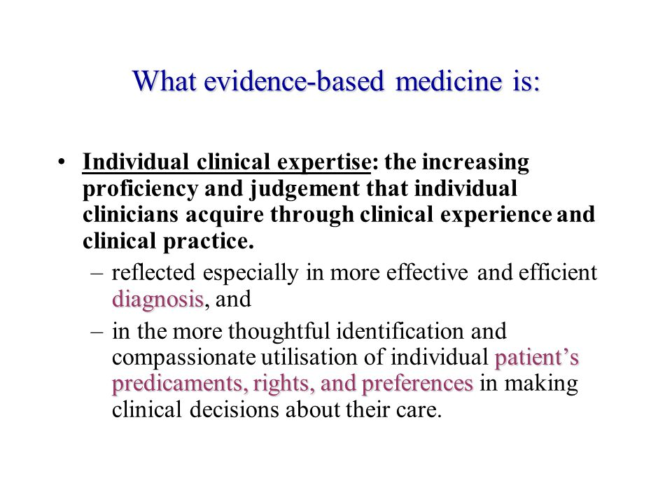 What evidence-based medicine is: Individual clinical expertise: the increasing proficiency and judgement that individual clinicians acquire through clinical experience and clinical practice.