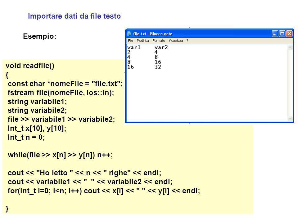 Importare dati da file testo void readfile() { const char *nomeFile = file.txt ; fstream file(nomeFile, ios::in); string variabile1; string variabile2; file >> variabile1 >> variabile2; Int_t x[10], y[10]; Int_t n = 0; while(file >> x[n] >> y[n]) n++; cout << Ho letto << n << righe << endl; cout << variabile1 << << variabile2 << endl; for(Int_t i=0; i<n; i++) cout << x[i] << << y[i] << endl; } Esempio: