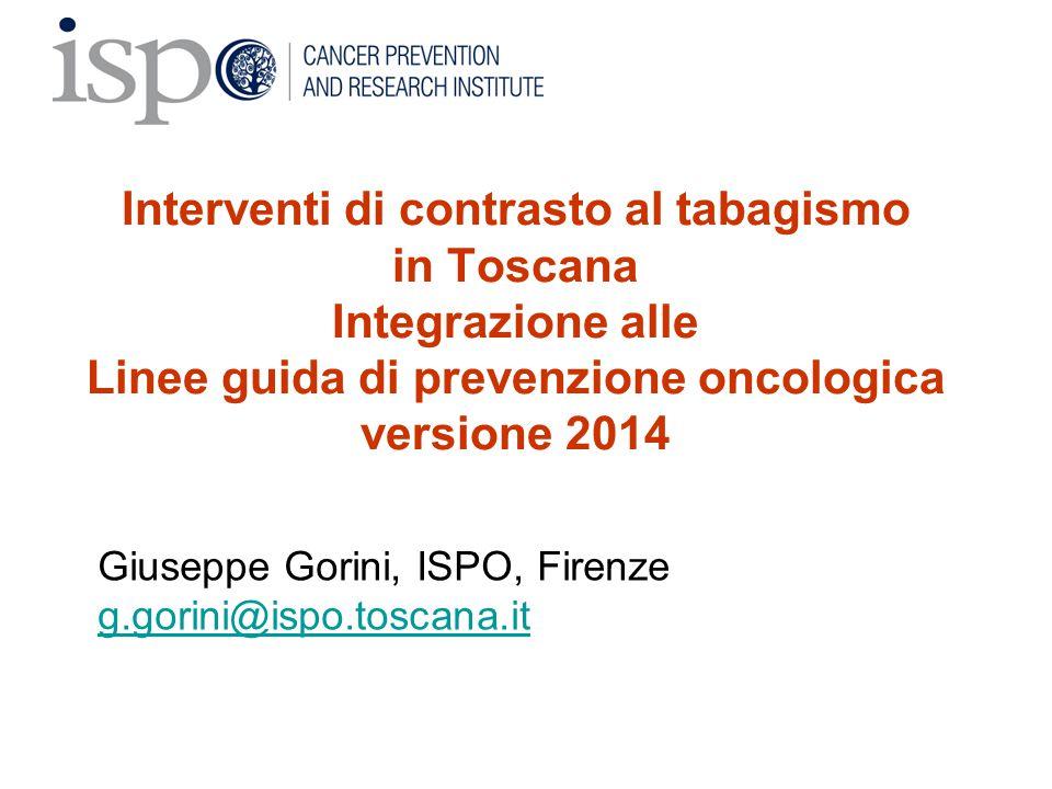Interventi di contrasto al tabagismo in Toscana Integrazione alle Linee guida di prevenzione oncologica versione 2014 Giuseppe Gorini, ISPO, Firenze g
