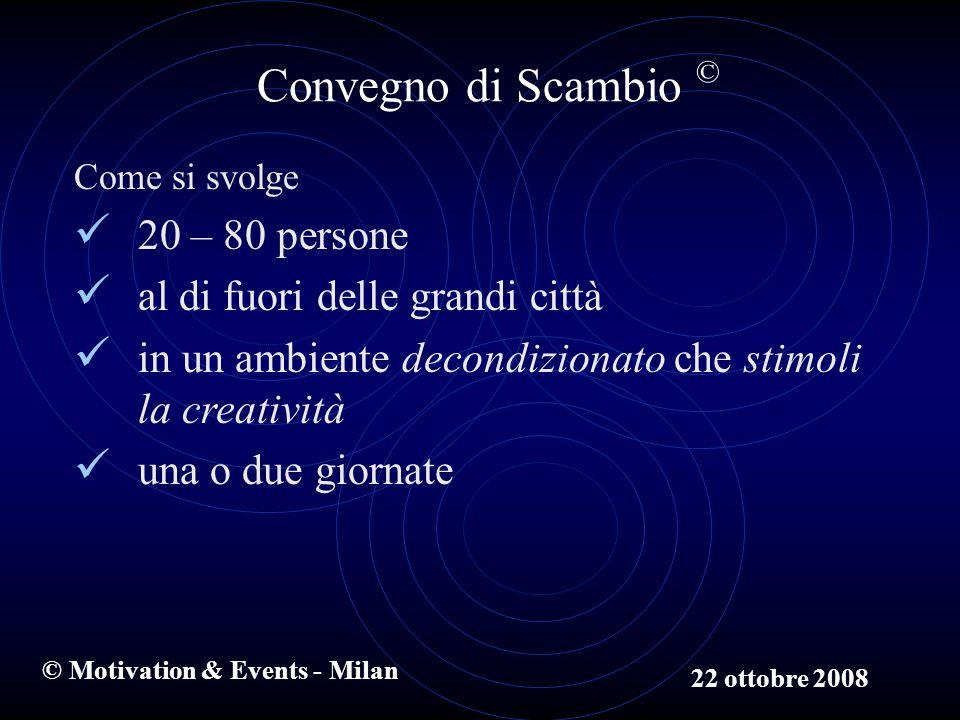 © Motivation & Events - Milan Convegno di Scambio © Come si svolge 20 – 80 persone al di fuori delle grandi città in un ambiente decondizionato che stimoli la creatività una o due giornate 22 ottobre 2008