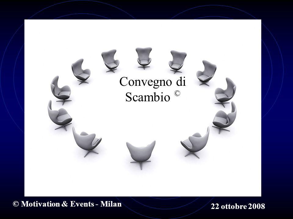 © Motivation & Events - Milan 22 ottobre 2008 Convegno di Scambio ©