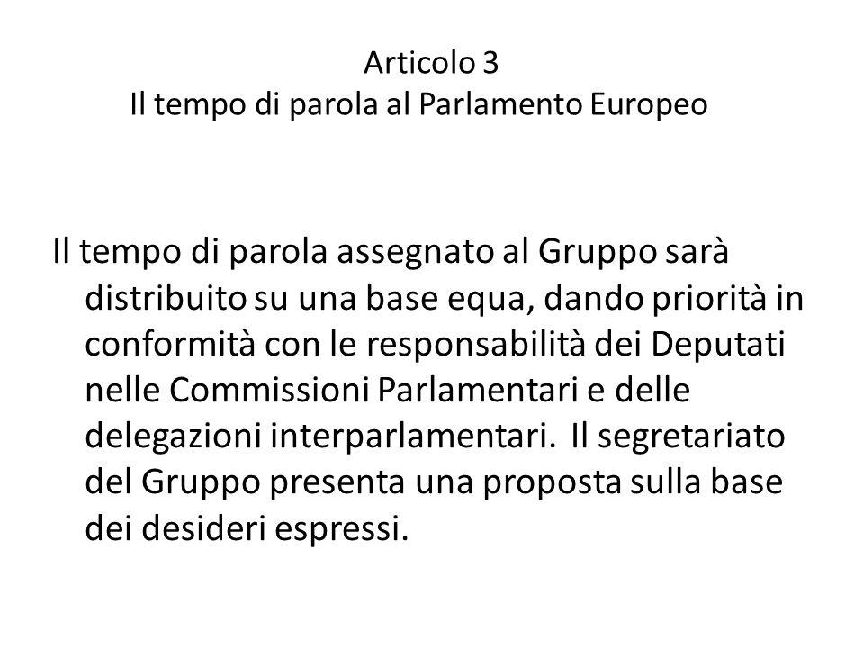 Articolo 3 Il tempo di parola al Parlamento Europeo Il tempo di parola assegnato al Gruppo sarà distribuito su una base equa, dando priorità in conformità con le responsabilità dei Deputati nelle Commissioni Parlamentari e delle delegazioni interparlamentari.