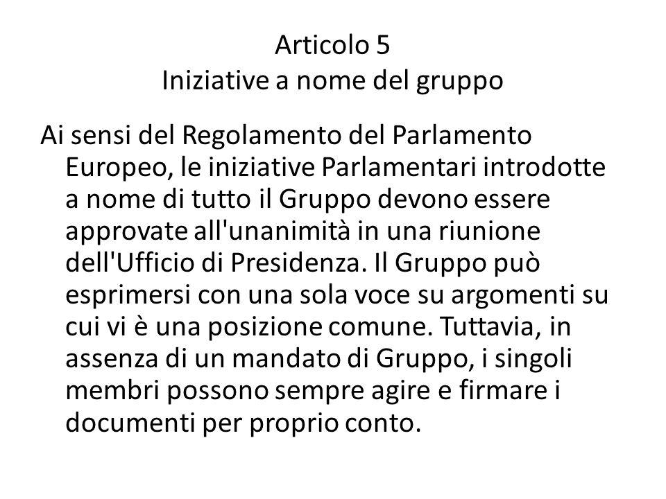Articolo 5 Iniziative a nome del gruppo Ai sensi del Regolamento del Parlamento Europeo, le iniziative Parlamentari introdotte a nome di tutto il Gruppo devono essere approvate all unanimità in una riunione dell Ufficio di Presidenza.