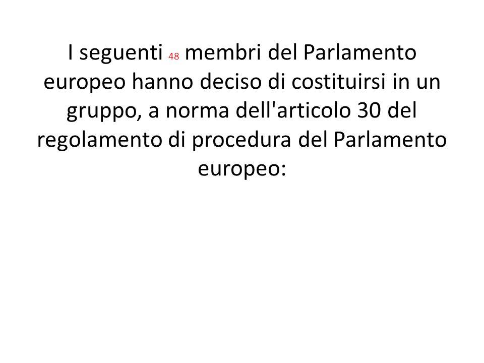 I seguenti 48 membri del Parlamento europeo hanno deciso di costituirsi in un gruppo, a norma dell articolo 30 del regolamento di procedura del Parlamento europeo: