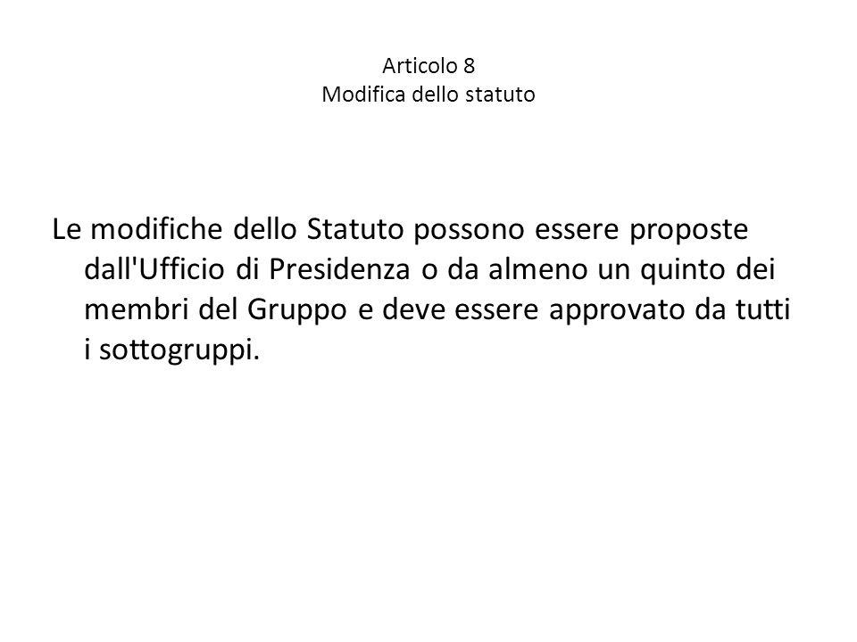 Articolo 8 Modifica dello statuto Le modifiche dello Statuto possono essere proposte dall Ufficio di Presidenza o da almeno un quinto dei membri del Gruppo e deve essere approvato da tutti i sottogruppi.