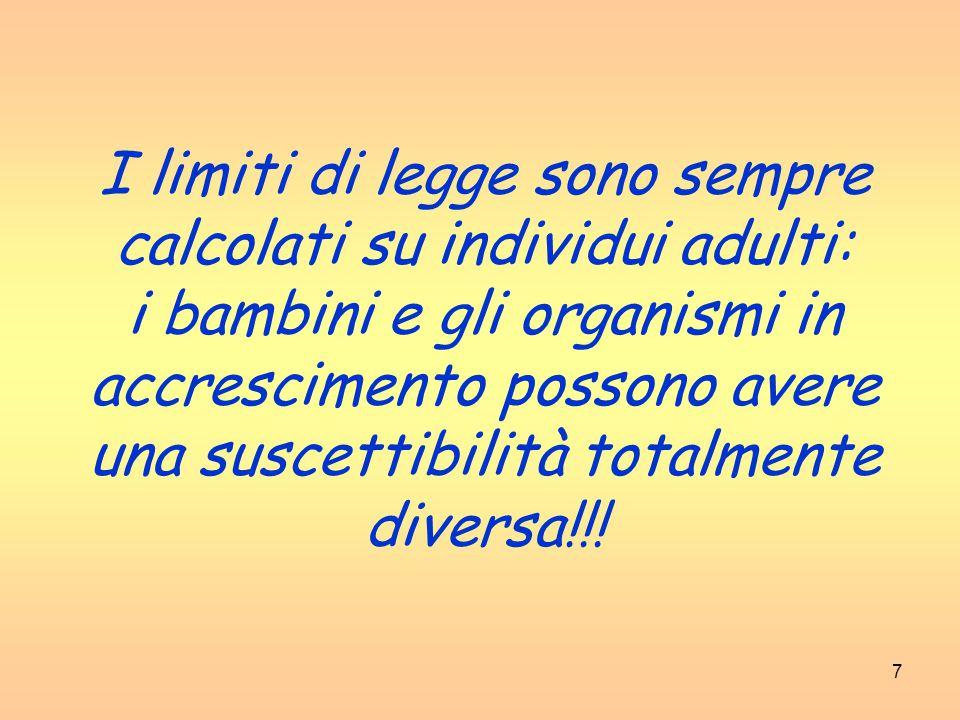 7 I limiti di legge sono sempre calcolati su individui adulti: i bambini e gli organismi in accrescimento possono avere una suscettibilità totalmente diversa!!!