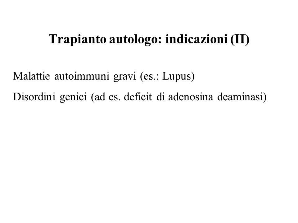 Trapianto autologo: indicazioni (II) Malattie autoimmuni gravi (es.: Lupus) Disordini genici (ad es. deficit di adenosina deaminasi)