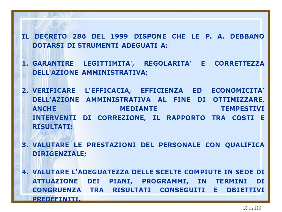 10 di 116 IL DECRETO 286 DEL 1999 DISPONE CHE LE P. A. DEBBANO DOTARSI DI STRUMENTI ADEGUATI A: 1.GARANTIRE LEGITTIMITA', REGOLARITA' E CORRETTEZZA DE
