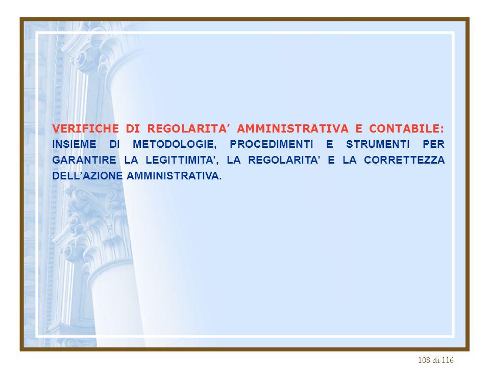 108 di 116 VERIFICHE DI REGOLARITA' AMMINISTRATIVA E CONTABILE: INSIEME DI METODOLOGIE, PROCEDIMENTI E STRUMENTI PER GARANTIRE LA LEGITTIMITA', LA REGOLARITA' E LA CORRETTEZZA DELL'AZIONE AMMINISTRATIVA.