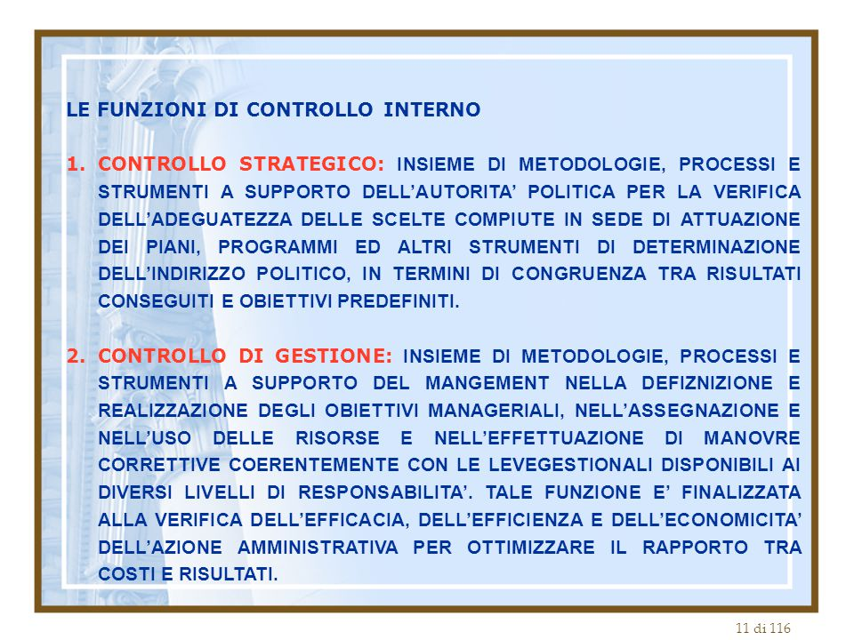11 di 116 LE FUNZIONI DI CONTROLLO INTERNO 1.CONTROLLO STRATEGICO: INSIEME DI METODOLOGIE, PROCESSI E STRUMENTI A SUPPORTO DELL'AUTORITA' POLITICA PER LA VERIFICA DELL'ADEGUATEZZA DELLE SCELTE COMPIUTE IN SEDE DI ATTUAZIONE DEI PIANI, PROGRAMMI ED ALTRI STRUMENTI DI DETERMINAZIONE DELL'INDIRIZZO POLITICO, IN TERMINI DI CONGRUENZA TRA RISULTATI CONSEGUITI E OBIETTIVI PREDEFINITI.
