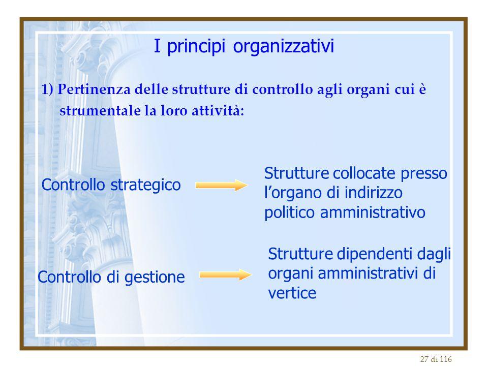 27 di 116 I principi organizzativi 1) Pertinenza delle strutture di controllo agli organi cui è strumentale la loro attività: Controllo strategico Str