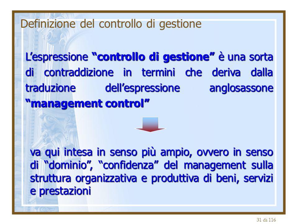31 di 116 Definizione del controllo di gestione L'espressione controllo di gestione è una sorta di contraddizione in termini che deriva dalla traduzione dell'espressione anglosassone management control va qui intesa in senso più ampio, ovvero in senso di dominio , confidenza del management sulla struttura organizzativa e produttiva di beni, servizi e prestazioni
