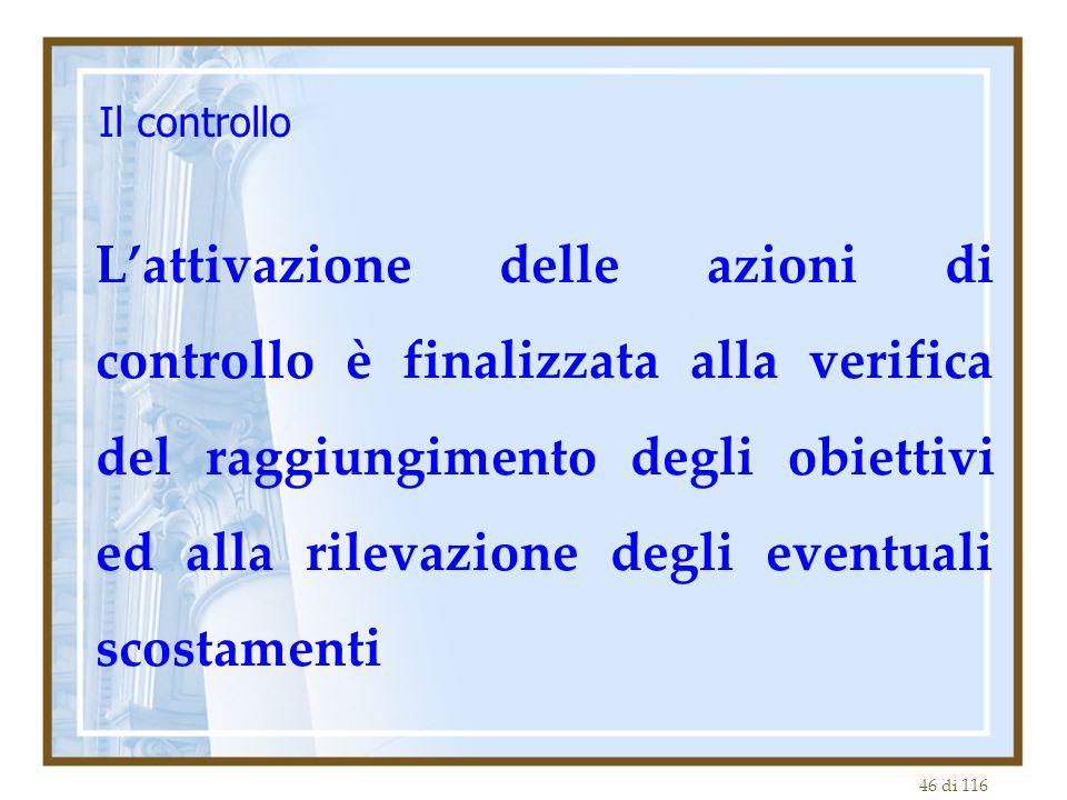 46 di 116 Il controllo L'attivazione delle azioni di controllo è finalizzata alla verifica del raggiungimento degli obiettivi ed alla rilevazione degl