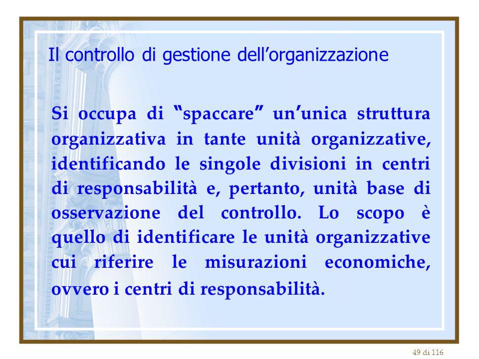 49 di 116 Il controllo di gestione dell'organizzazione Si occupa di spaccare un ' unica struttura organizzativa in tante unità organizzative, identificando le singole divisioni in centri di responsabilità e, pertanto, unità base di osservazione del controllo.